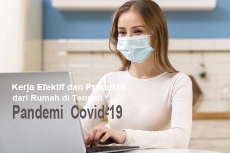 Kerja Efektif dan Produktif dari Rumah di Tengah Pandemi  Covid-19